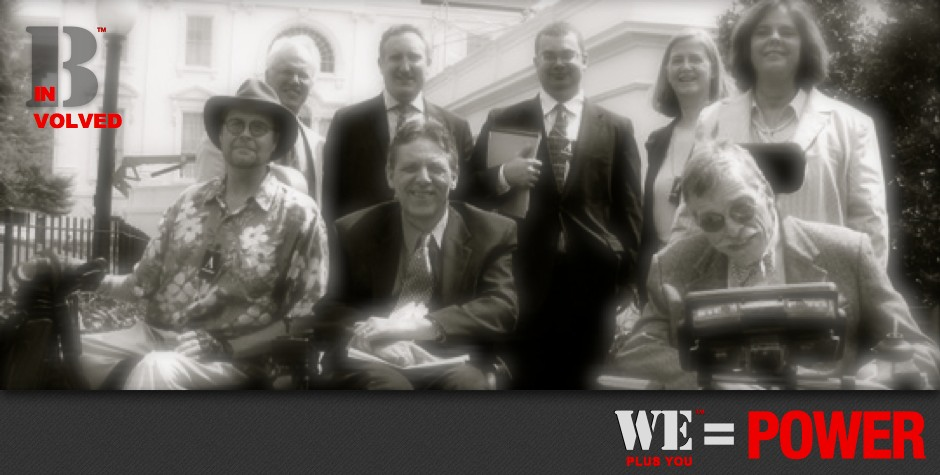 Be Involved_Legacy Preservation_We Plus You Equals Power_photo of cross disability leaders at White House, Front Row L-R, Mike Oxford, Kelly Buckland, Bob Williams, Back Row, L-R, Daniel Fischer Andy Imparto